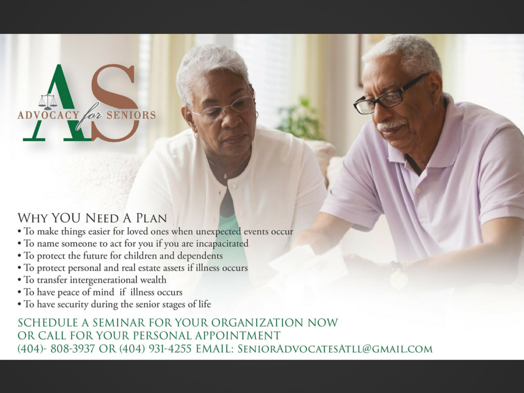 Why YOU Need A Plan • To make things easier for loved ones when unexpected events occur • To name someone to act for you if you are incapacitated • To protect the future for children and dependents • To protect personal and real estate assets if illness occurs • To transfer intergenerational wealth • To have peace of mind if illness occurs • To have security during the senior stages of life SCHEDULE A SEMINAR FOR YOUR ORGANIZATION NOW OR CALL FOR YOUR PERSONAL APPOINTMENT (404)- 808-3937 OR (404) 931-4255 EMAIL: SeniorAdvocatesAtll@gmail.com